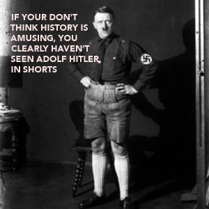 if-your-dont-think-history-is-amusing-you-clearly-havent-seen-adolf-hitler-in-shorts-